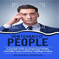 How to Analyze People: A Practical Guide to Human Psychology, Master the Art of Speed Reading Anyone, Personality Types, and Body Language Analysis