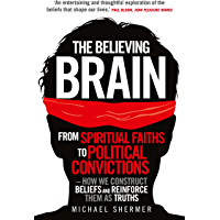 The Believing Brain: From Spiritual Faiths to Political Convictions – How We Construct Beliefs and Reinforce Them as Truths
