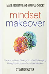 Mindset Makeover: Tame Your Fears, Change Your Self-Sabotaging Thoughts, And Learn From Your Mistakes Paperback