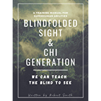 Blindfolded Sight and Chi Generation: A Training Manual for Superhuman Abilities (English Edition)