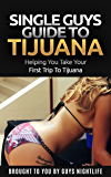 Single Guys Guide To Tijuana: A travel guide to help guys get the most out of the nightlife in Tijuana on their trip