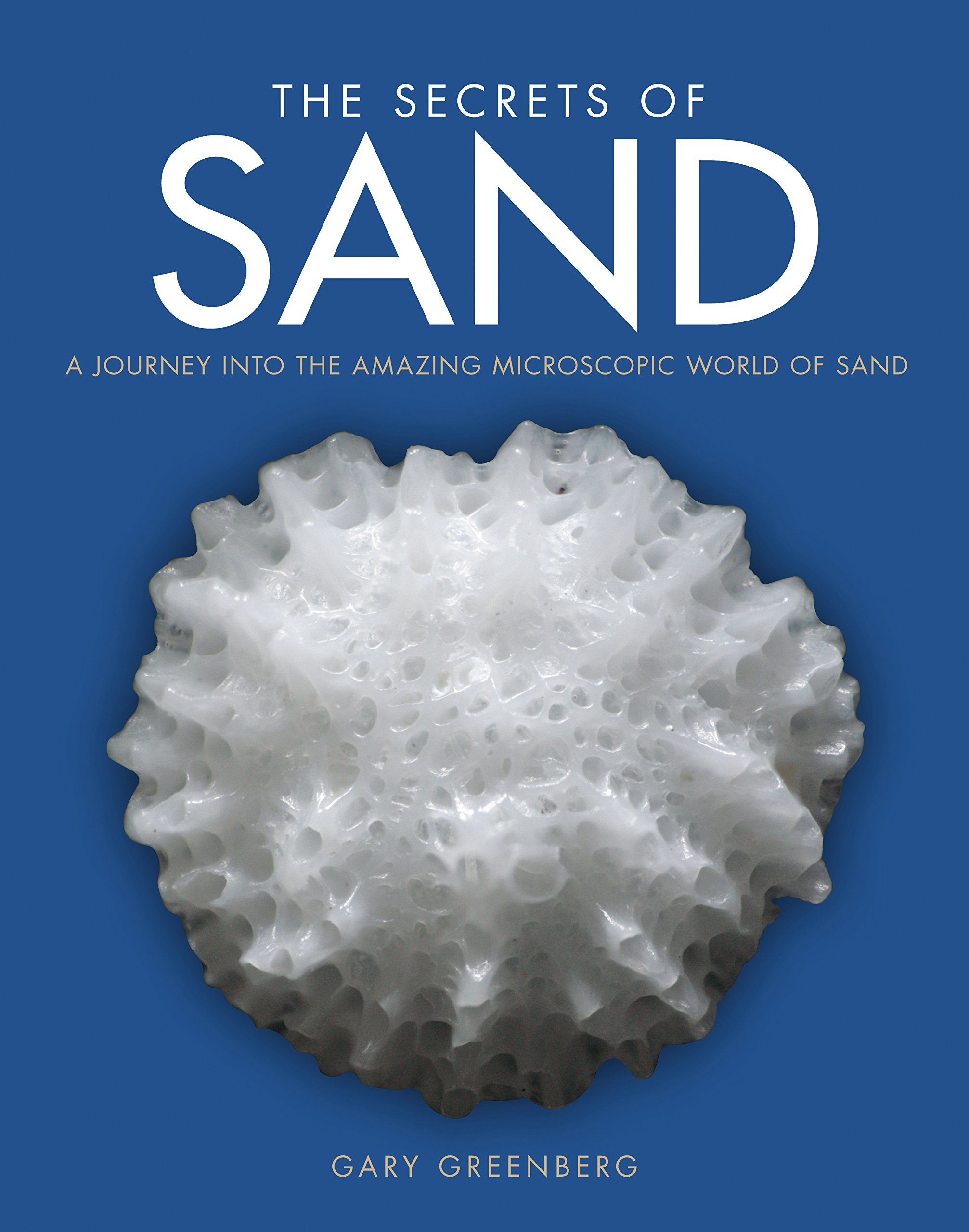 The Secrets of Sand: A Journey into the Amazing Microscopic World of Sand Hardcover – September 21, 2015 Gary Greenberg Carol Kiely Kate Clover Voyageur Press