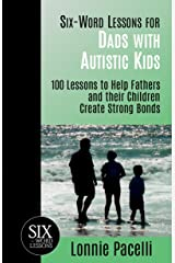 Six-Word Lessons for Dads with Autistic Kids: 100 Lessons to Help Fathers and their Children Create Strong Bonds (The Six-Word Lessons Series Book 6) Kindle Edition
