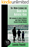 Six-Word Lessons for Dads with Autistic Kids: 100 Lessons to Help Fathers and their Children Create Strong Bonds (The…