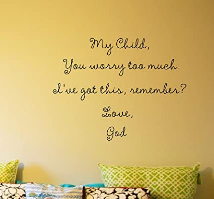 My Child, You worry too much. I\'ve got this, remember? Love, God ...