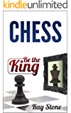 Chess: Be the king, beginners guide, become a chess master, chess tactics, chess strategies (Chess Books, Chess openings, Chess Tactics, Chess Strategy, Chess Kindle, Chess for beginners)