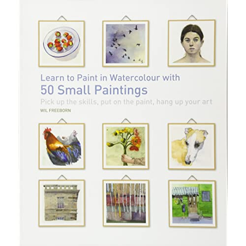 Learn to Paint in Watercolour with 50 Small Paintings: Pick up the skills, put on the paint, hang up your art