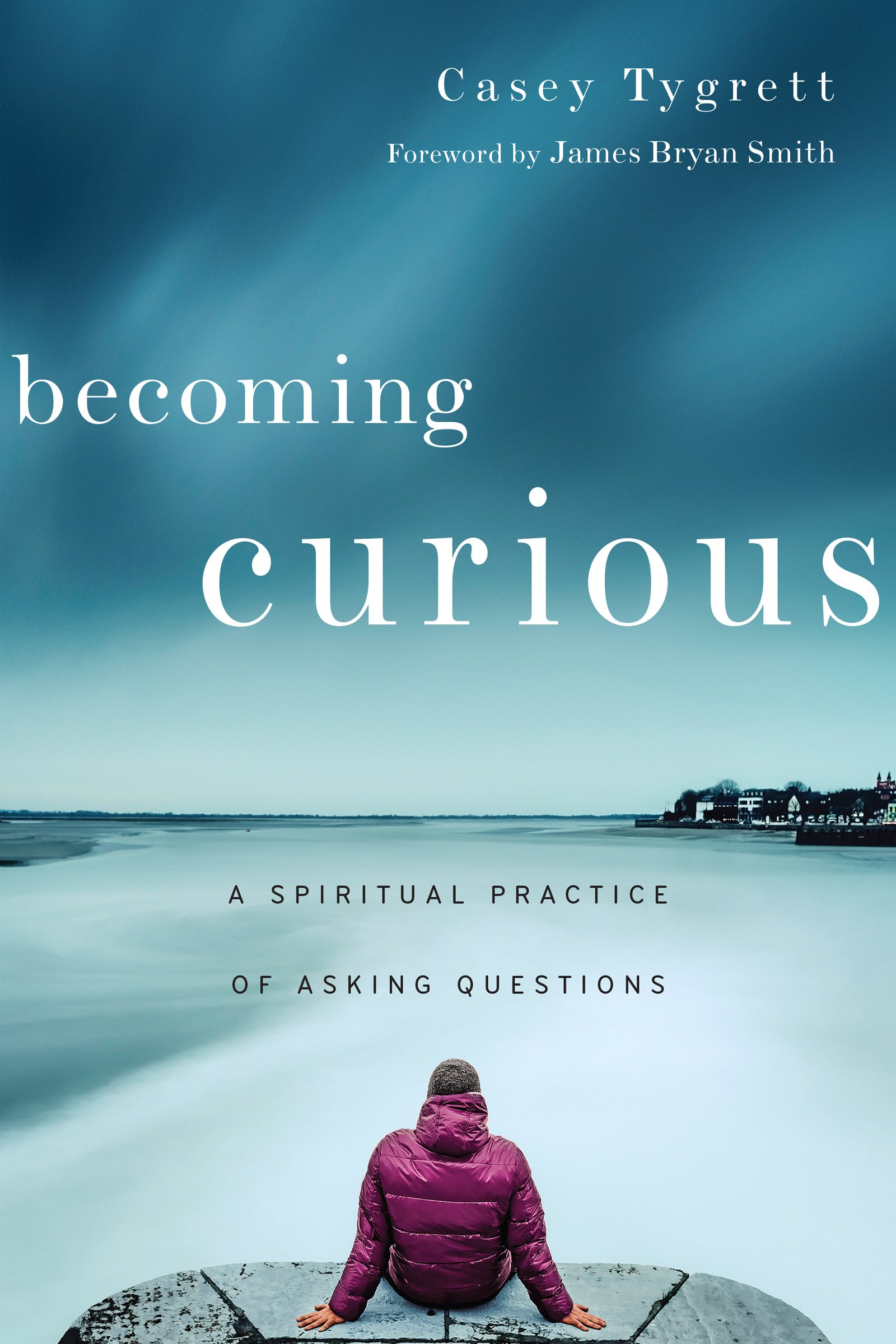 Becoming Curious: A Spiritual Practice of Asking Questions: Casey ...