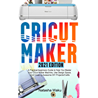 CRICUT MAKER 2021 EDITION: A Practical beginners Guide to Help You Master Your Cricut Maker Machine, Use Design Space…