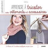Apprendre à tricoter ses vêtements et accessoires : 29 leçons et 13 créations expliquées en pas à pas