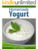 Homemade Yogurt: The Complete Guide to Making Natural Yogurts From Your Kitchen