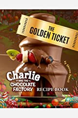 The Golden Ticket: Charlie and the Chocolate Factory Recipe Book Kindle Edition