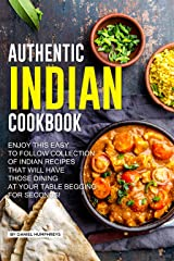 Authentic Indian Cookbook: Enjoy this Easy to Follow Collection of Indian Recipes that Will Have Those Dining at Your Table Begging for Seconds! Kindle Edition