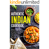 Authentic Indian Cookbook: Enjoy this Easy to Follow Collection of Indian Recipes that Will Have Those Dining at Your Table Begging for Seconds!