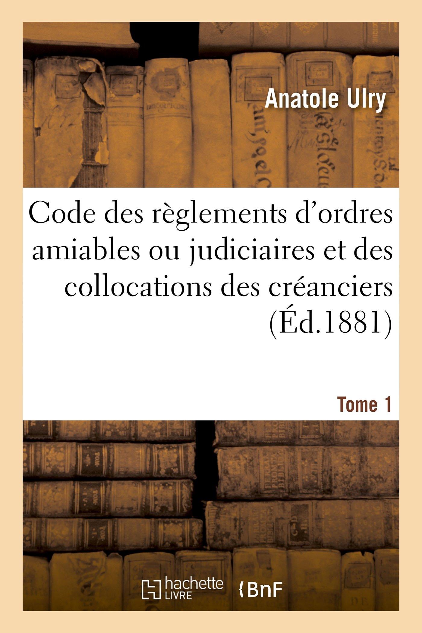 Download Code Des Règlements d'Ordres Amiables Ou Judiciaires Et Des Collocations Des Créanciers. T. 1er (Sciences Sociales) (French Edition) PDF