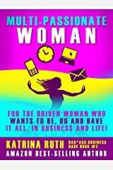 Multi-Passionate Woman: Why It's Okay to Want AND Do It All, at Once if Not Sooner - And How to Make it Work! (Bad*Ass Business Babe Book 2) Kindle Edition