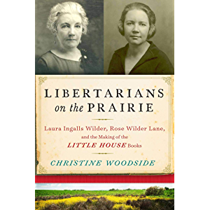 Libertarians on the Prairie: Laura Ingalls Wilder, Rose Wilder Lane, and the Making of the Little House Books