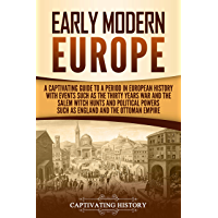 Early Modern Europe: A Captivating Guide to a Period in European History with Events Such as The Thirty Years War and The Salem Witch Hunts and Political ... and The Ottoman Empire (English Edition)