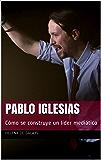 PABLO IGLESIAS: Cómo se construye un líder mediático
