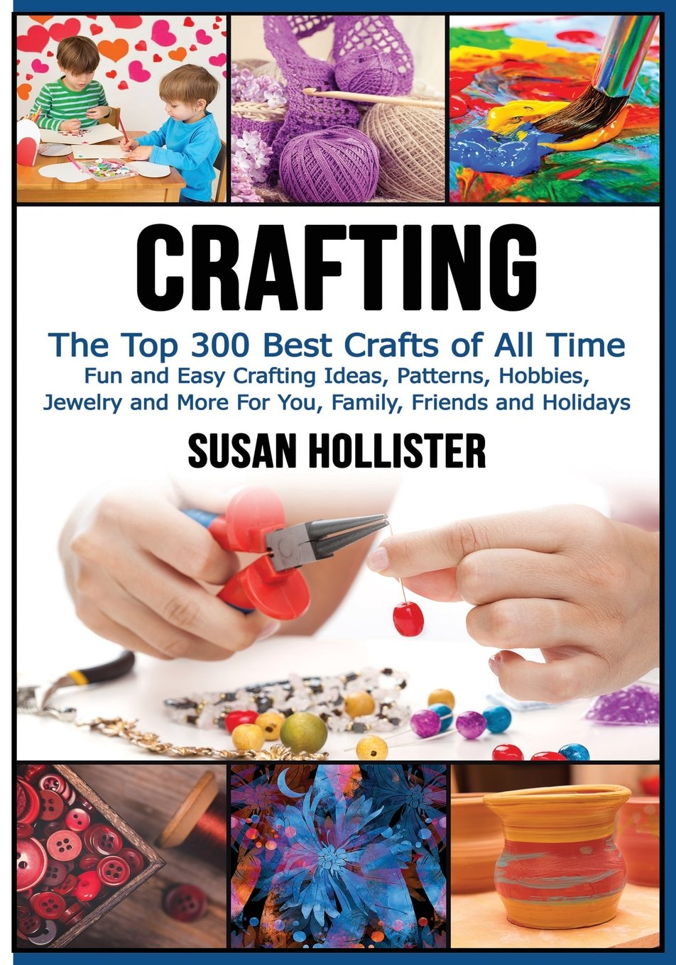 Crafting The Top 300 Best Crafts Fun And Easy Ideas Patterns Hobbies Jewelry More For You Family Friends Holidays Have