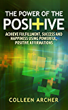 The Power of the Positive - Achieve Fulfillment, Success, and Happiness Using Powerful, Positive Affirmations (English Edition)