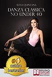 DANZA CLASSICA NO UNDER 40. Come Intraprendere Un Percorso Emozionale Di Danza Classica Per Donne Sopra I 40 Anni