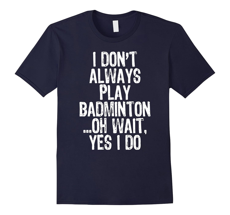 I Don't Always Play Badminton ...Oh Wait, Yes I Do T-shirt-Art