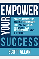 Empower Your Success: Success Strategies to Maximize Performance, Take Positive Action, and Engage Your Enthusiasm for Living a Great Life Kindle Edition