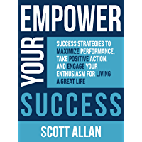 Empower Your Success: Success Strategies to Maximize Performance, Take Positive Action, and Engage Your Enthusiasm for Living a Great Life (English Edition)