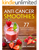 Anti-Cancer Smoothies: 77 Remarkable Smoothie Recipes to Prevent and Fight Cancer
