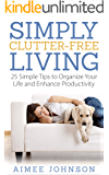 Simply Clutter Free Living: 25 Simple Tips to Organize Your Life and Enhance Productivity (The Productive Minimalist Book 1)
