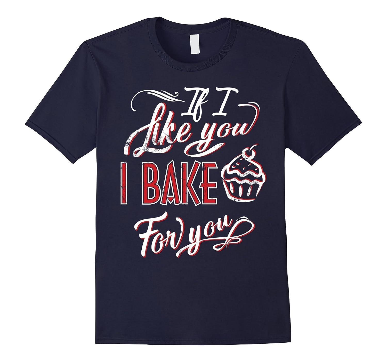 Baking Shirts If I Like You I Bake For You Funny Tee-TH