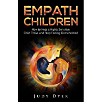 Empath Children: How to Help a Highly Sensitive Child Thrive and Stop Feeling Overwhelmed