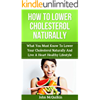Cholesterol: Cholesterol Lowering Guide To How To Lower Cholesterol Naturally And Reduce High Cholesterol With Cholesterol Lowering Strategies To Lower ... Lower Cholesterol (Coronary Heart Disease)