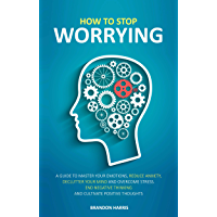 How To Stop Worrying: A Guide To Master Your Emotions, Reduce Anxiety, Declutter Your Mind And Overcome Stress. End Negative Thinking And Cultivate Positive Thoughts (English Edition)