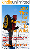 200 Tips for Survival in the Wild: Practical tips for survival in the wild, north, mountains and combat