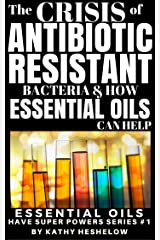 THE CRISIS OF ANTIBIOTIC-RESISTANT BACTERIA AND HOW ESSENTIAL OILS CAN HELP: Essential Oils Have Super Powers Series #1 Kindle Edition