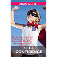 Self Confidence: Best Ways Ever To Gain Self Confidence, Boost Your Self Esteem, End Self Doubt And Stop Comparing Yourself To Others (English Edition)