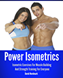 Power Isometrics: Isometric Exercises For Muscle Building And Strength Training For Everyone (workout guide, burn fat, conditioning, exercise workout Book 1)
