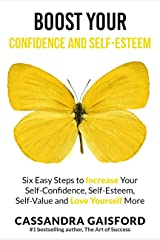 Boost Your Self-Esteem and Confidence: Six Easy Steps to Increase Self-Confidence, Self-esteem, Self-Value and Love Yourself More (The Art of Living Book 3) Kindle Edition