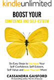 Boost Your Self-Esteem and Confidence: Six Easy Steps to Increase Self-Confidence, Self-esteem, Self-Value and Love Yourself More (The Art of Living Book 3)