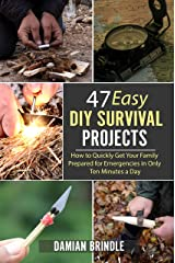 47 Easy DIY Survival Projects: How to Quickly Get Your Family Prepared for Emergencies in Only Ten Minutes a Day Kindle Edition