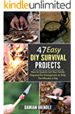 47 Easy DIY Survival Projects: How to Quickly Get Your Family Prepared for Emergencies in Only Ten Minutes a Day