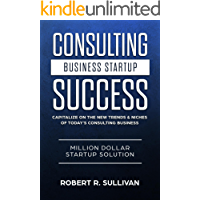 Consulting Business Startup Success: Capitalize on the New Trends & Niches of Today's Consulting Business - Million Dollar Startup Solution