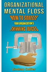 Organizational Mental Floss: How to Squeeze Your Organization's Thinking Juices Kindle Edition