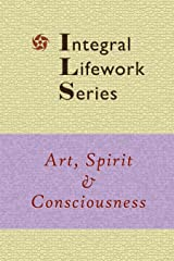 Art, Spirit & Consciousness (Integral Lifework Series) Kindle Edition