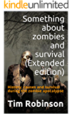 Something about zombies and survival (Extended edition): History, causes and survival during the zombie apocalypse