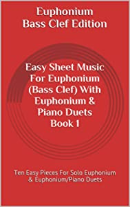 Euphonium: Easy Sheet Music For Euphonium (Bass Clef) With Euphonium & Piano Duets Book 1: Ten Easy Pieces For Solo Euphonium & Euphonium/Piano Duets