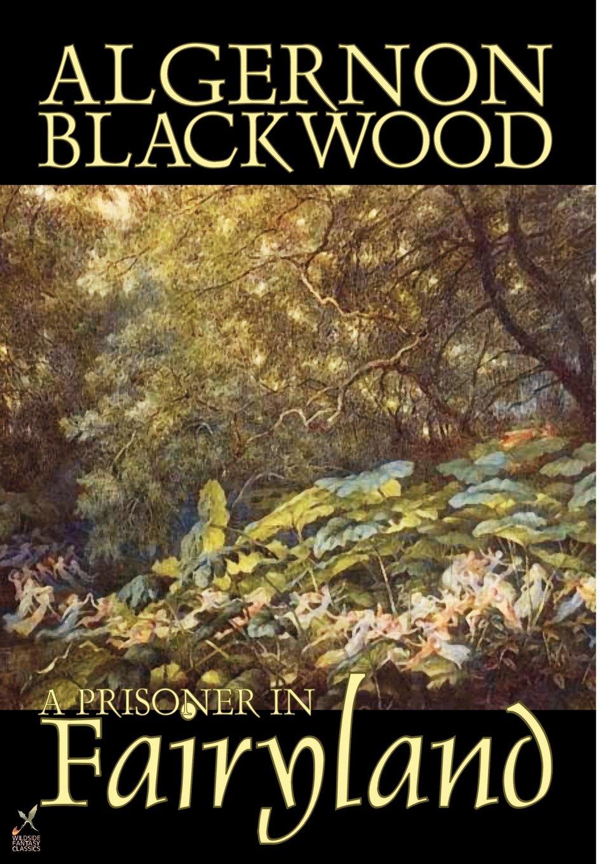 Read Online A Prisoner in Fairyland by Algernon Blackwood, Fiction, Fantasy, Mystery & Detective pdf epub