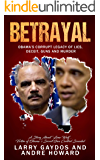 Betrayal: Obama's Corrupt Legacy of Lies, Deceit, Guns and Murder
